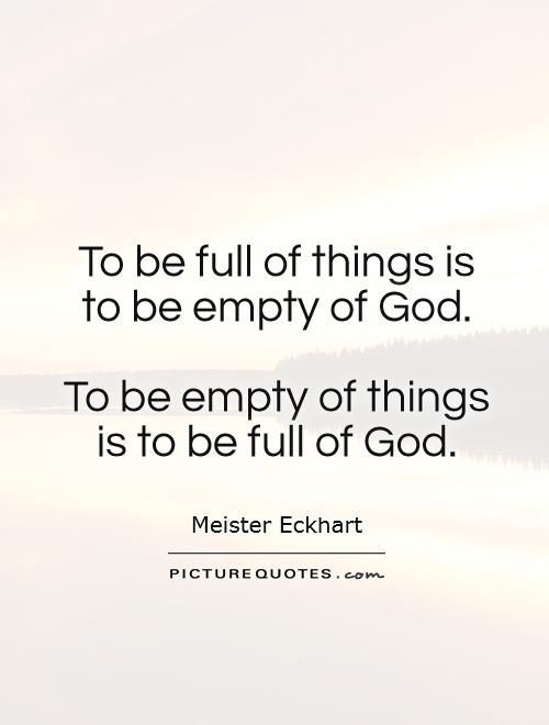 To be full of things is to be empty of God.   To be empty of things is to be full of God Picture Quote #1