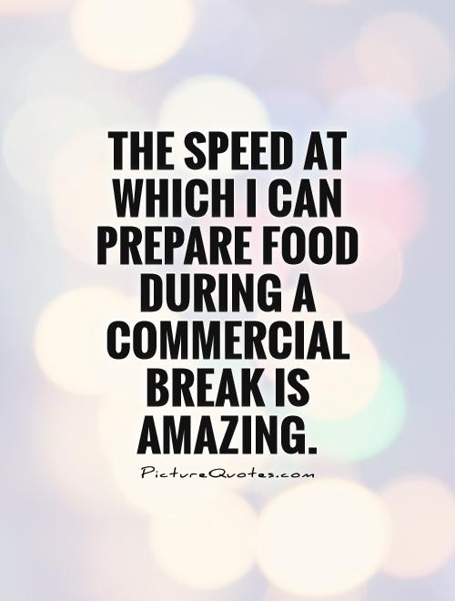 The speed at which I can prepare food during a commercial break is amazing Picture Quote #1