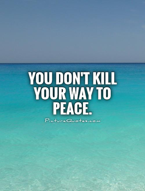 You don't kill your way to peace Picture Quote #1