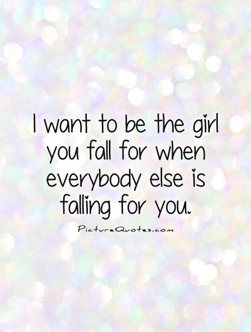 I Want To Be The Girl You Fall For When Everybody Else Is