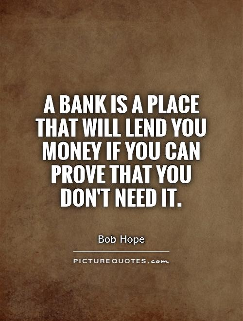 A bank is a place that will lend you money if you can prove that you don't need it Picture Quote #1