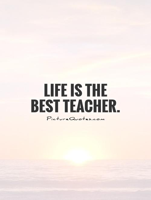 Life is the best teacher Picture Quote #1