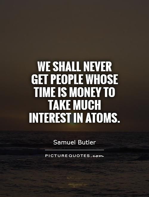 We shall never get people whose time is money to take much interest in atoms Picture Quote #1