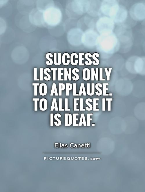 Success listens only to applause. To all else it is deaf Picture Quote #1