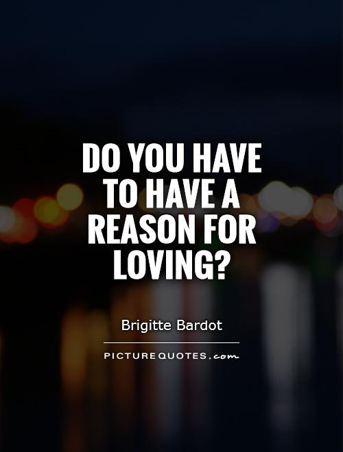 Do you have to have a reason for loving? Picture Quote #1