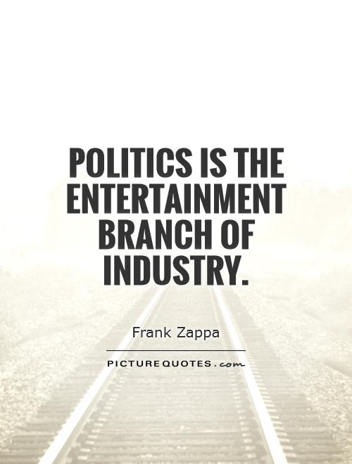 Politics is the entertainment branch of industry Picture Quote #1