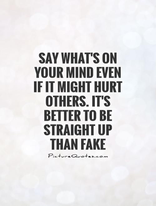 Say what's on your mind even if it might hurt others. It's better to be straight up than fake Picture Quote #1