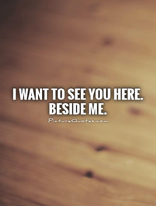 I want to see you here. beside me Picture Quote #1