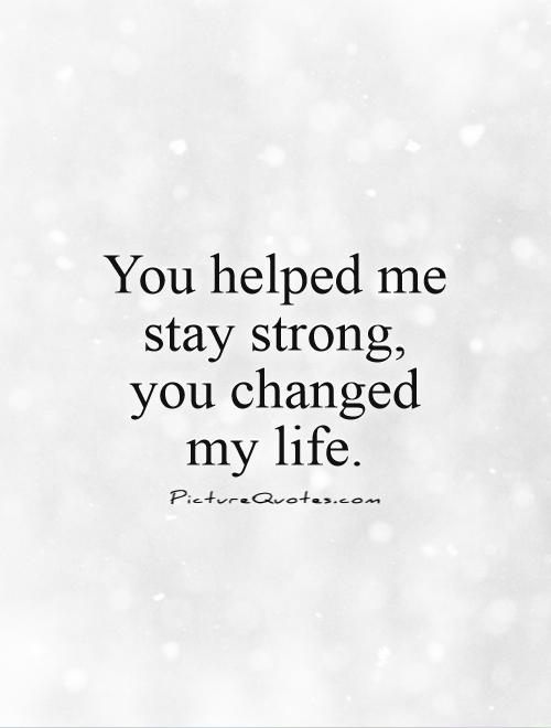 You helped me stay strong,  you changed  my life Picture Quote #1