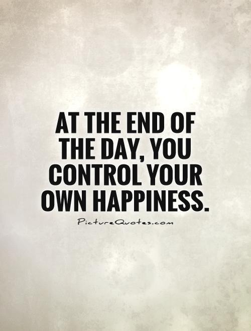 At the end of the day, you control your own happiness Picture Quote #1