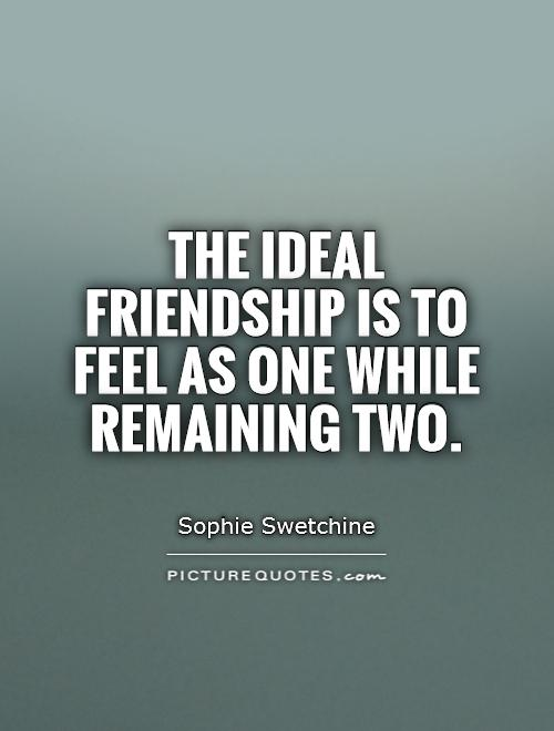 The ideal friendship is to feel as one while remaining two Picture Quote #1