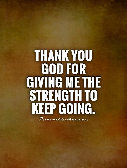 Thank you God for giving me the strength to keep going Picture Quote #1