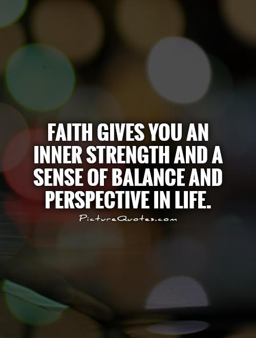 Faith gives you an inner strength and a sense of balance and perspective in life Picture Quote #1