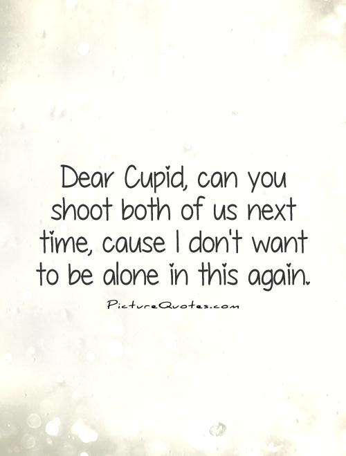 Dear Cupid, can you shoot both of us next time, cause I don't want to be alone in this again Picture Quote #1