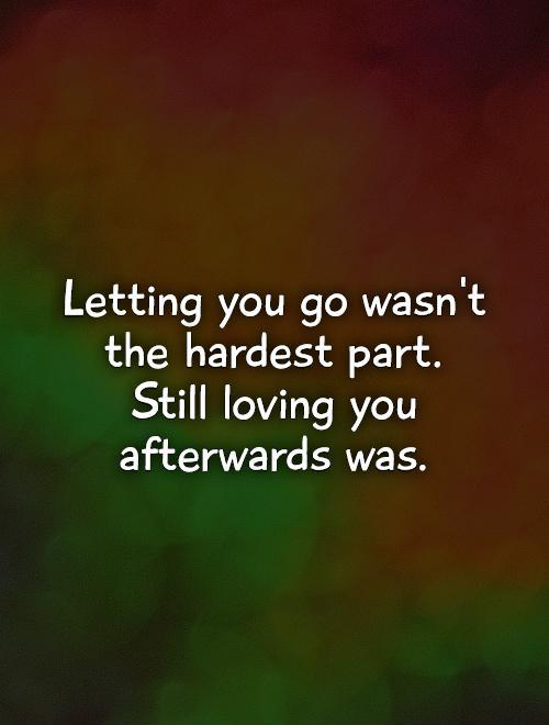 Letting you go wasn't the hardest part.  Still loving you afterwards was Picture Quote #1