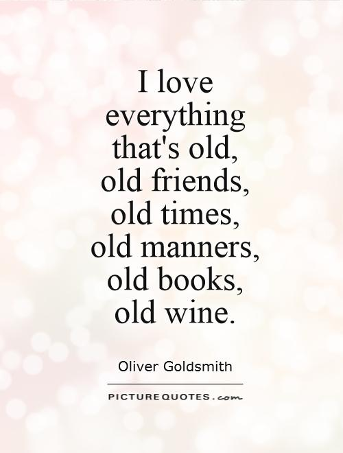 I love  everything  that's old,  old friends,  old times,  old manners,  old books,  old wine Picture Quote #1