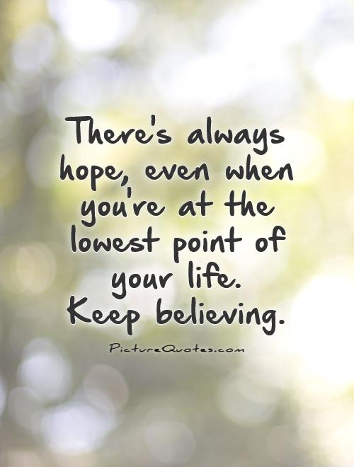 There's always hope, even when you're at the lowest point of your life. Keep believing Picture Quote #1