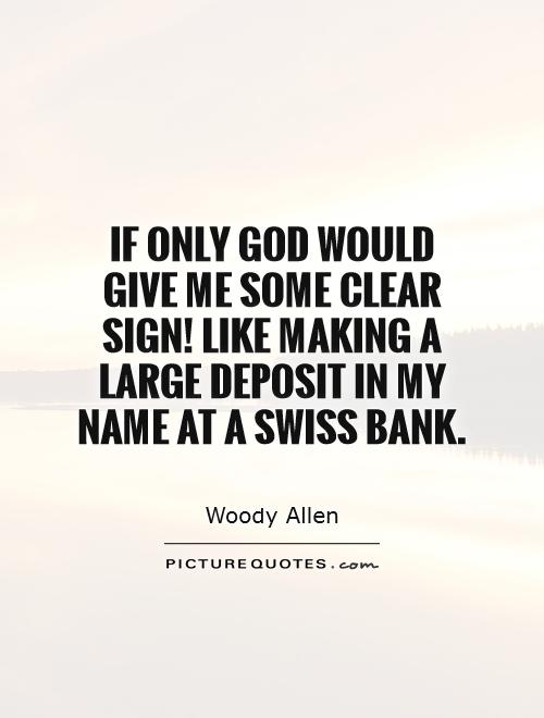 If only God would give me some clear sign! Like making a large deposit in my name at a Swiss bank Picture Quote #1