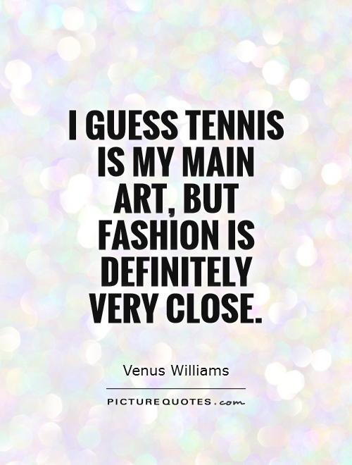 I guess tennis is my main art, but fashion is definitely very close Picture Quote #1