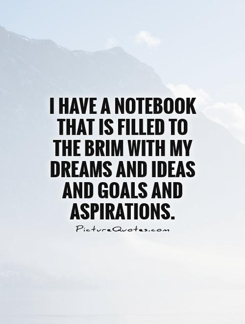 goals quotes goals sayings goals picture quotes page  i have a notebook that is filled to the brim my dreams and ideas and