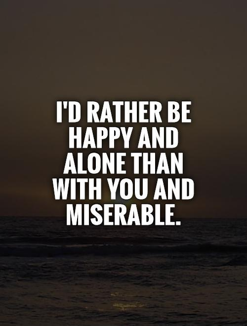 I'd rather be happy and alone than with you and miserable Picture Quote #1