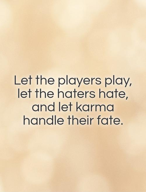 Let the players play,  let the haters hate,  and let karma  handle their fate Picture Quote #1