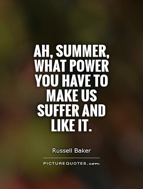 Ah, summer, what power you have to make us suffer and like it Picture Quote #1