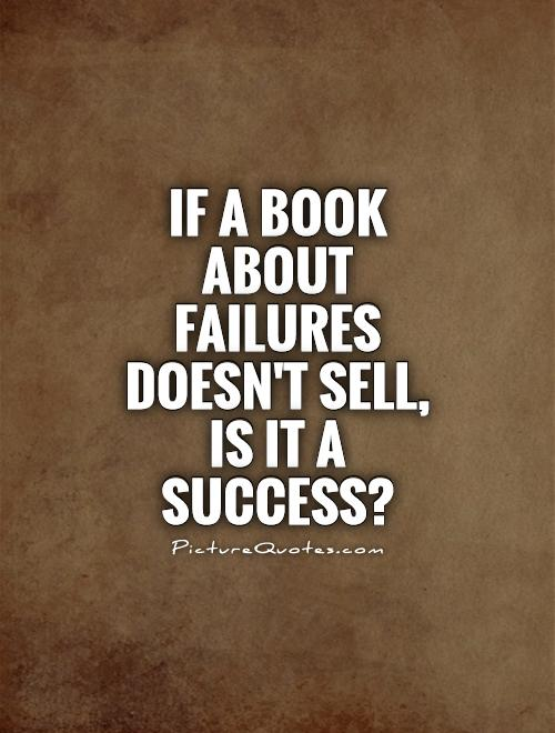If a book about failures doesn't sell, is it a success? Picture Quote #1