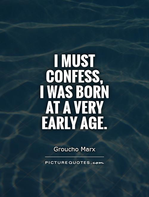 I must confess,  I was born  at a very  early age Picture Quote #1