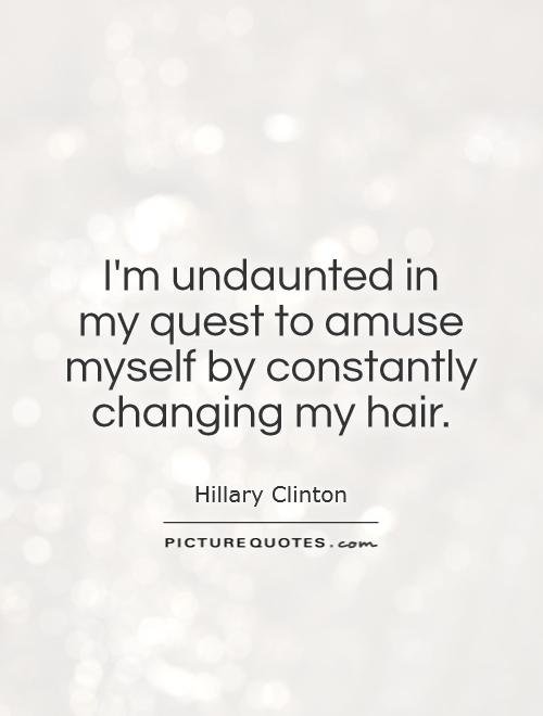 I'm undaunted in  my quest to amuse myself by constantly changing my hair Picture Quote #1