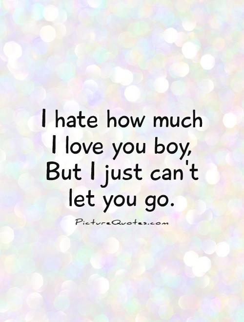 I hate how much  I love you boy,  But I just can't  let you go Picture Quote #1