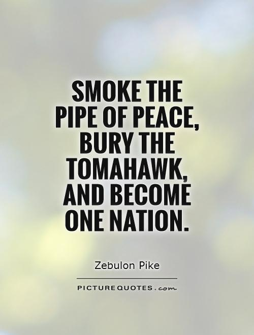 Smoke the pipe of peace, bury the tomahawk, and become one nation Picture Quote #1