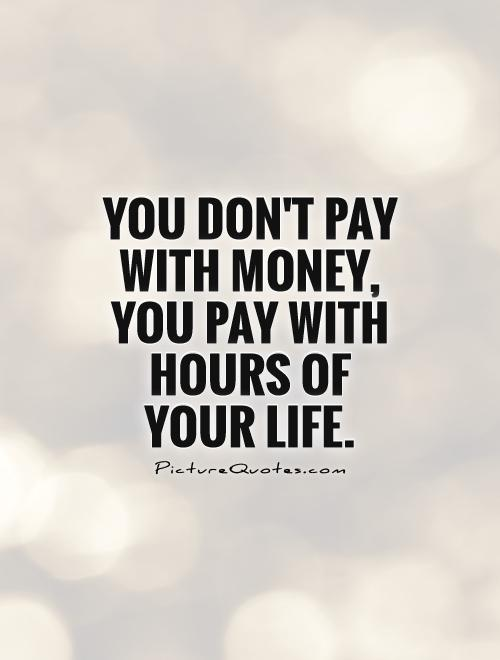 You dont pay with money, you pay with hours of your life  Picture Quotes