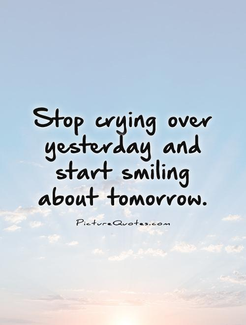 Stop crying over yesterday and start smiling about tomorrow Picture Quote #1
