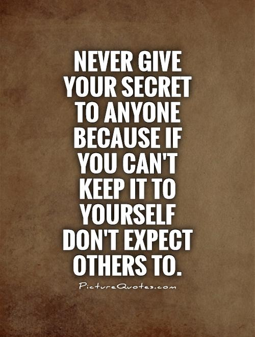 Never give your secret to anyone because if you can't keep it to yourself don't expect others to Picture Quote #1