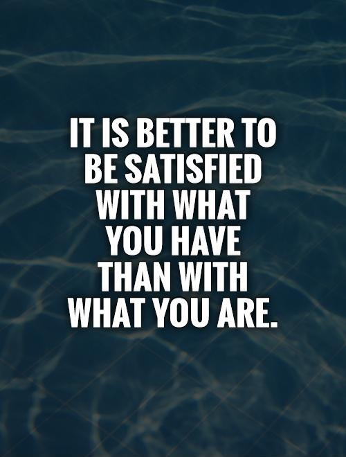 It is better to be satisfied with what you have than with what you are Picture Quote #1