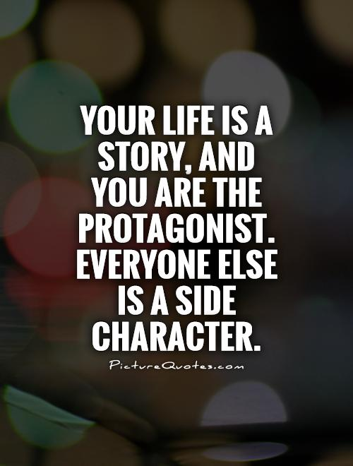 Your life is a story, and you are the protagonist. Everyone else is a side character Picture Quote #1