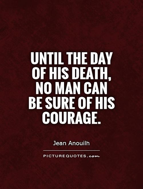 Until the day of his death, no man can be sure of his courage Picture Quote #1