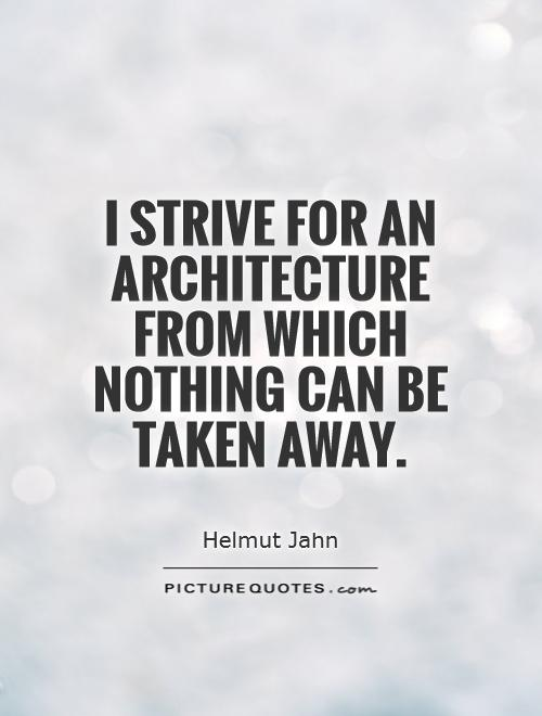 I strive for an architecture from which nothing can be taken away Picture Quote #1