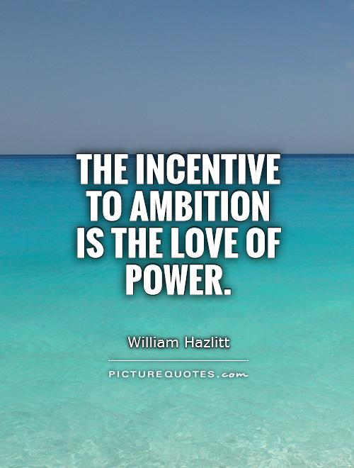 The incentive to ambition is the love of power Picture Quote #1