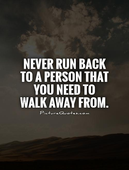 Never run back to a person that you need to walk away from Picture Quote #1