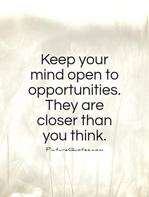 Keep your mind open to opportunities. They are closer than you think Picture Quote #1