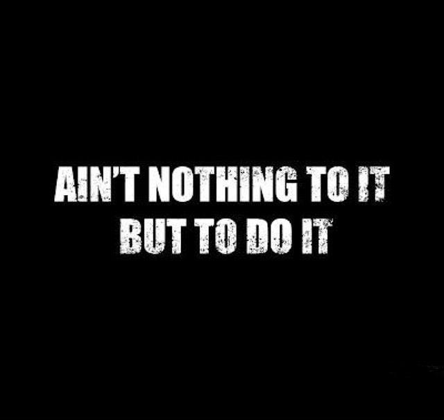 Ain't nothing to it but to do it Picture Quote #1