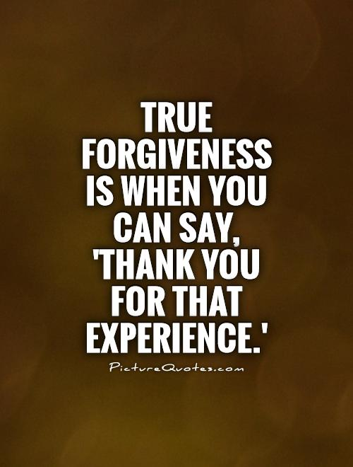 True forgiveness is when you can say, 'Thank you for that experience.' Picture Quote #1