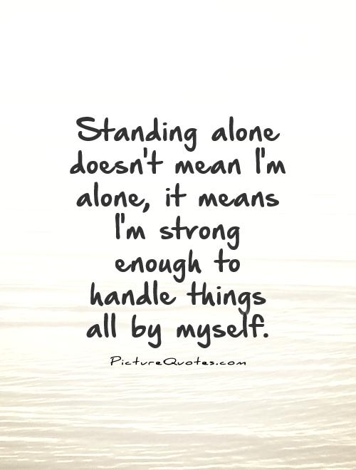 Standing alone doesn't mean I'm alone, it means I'm strong enough to handle things all by myself Picture Quote #1