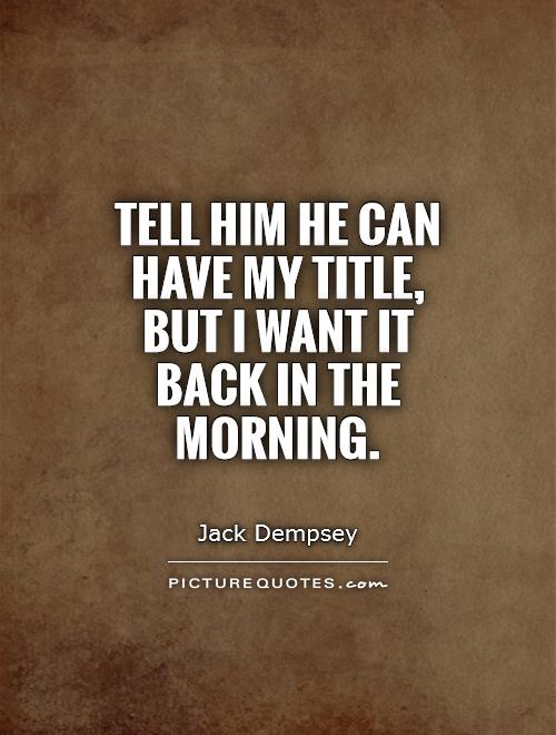 Tell him he can have my title, but I want it back in the morning Picture Quote #1