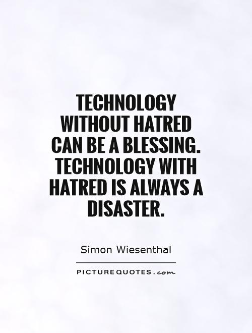 Technology without hatred can be a blessing. Technology with hatred is always a disaster Picture Quote #1