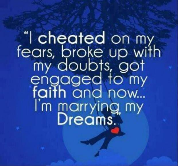 I cheated on my fears, broke up with my doubts, got engaged to my faith and now I'm marrying my dreams Picture Quote #1