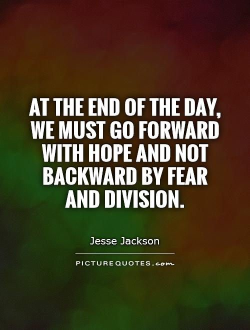 At the end of the day, we must go forward with hope and not backward by fear and division Picture Quote #1