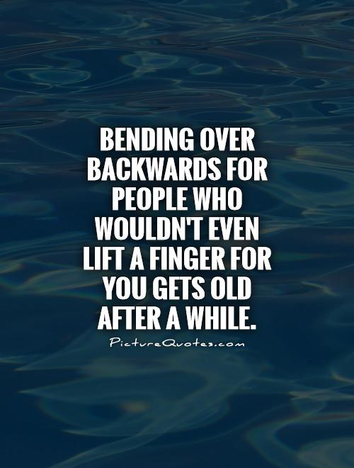 Bending over backwards for people who wouldn't even lift a finger for you gets old after a while Picture Quote #1